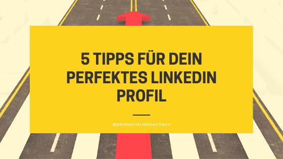 5 Tipps für dein perfektes LinkedIn Profil