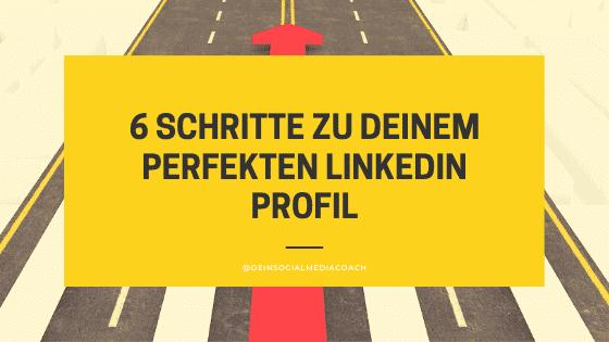 6 Schritte zu deinem perfekten LinkedIn Profil